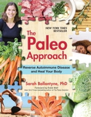 The Paleo Approach - Reverse Autoimmune Disease, Heal Your Body ebook by Sarah Ballantyne,Robb Wolf