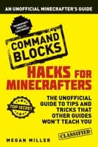 Hacks for Minecrafters: Command Blocks - An Unofficial Minecrafters Guide ebook by Megan Miller