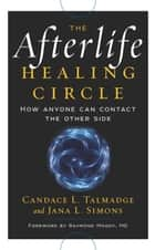 The Afterlife Healing Circle - How Anyone Can Contact the Other Side ebook by