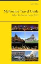 Melbourne, Australia Travel Guide - What To See & Do ebook by April Ellis