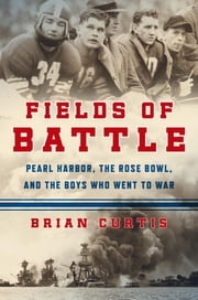 Fields of Battle - Pearl Harbor, the Rose Bowl, and the Boys Who Went to War ebook by Brian Curtis