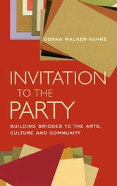 Invitation to the Party - Building Bridges to the Arts, Culture and Community ebook by Donna Walker-Kuhne,George C. Wolfe