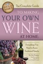 The Complete Guide to Making Your Own Wine at Home - Everything You Need to Know Explained Simply ebook by John N. Peragine, Jr.