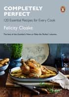 Completely Perfect - 120 Essential Recipes for Every Cook ebook by Felicity Cloake