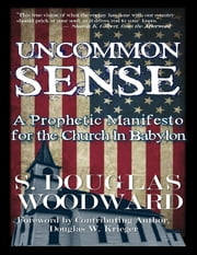 Uncommon Sense: A Prophetic Manifesto for the Church In Babylon ebook by S. Douglas Woodward