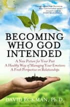 Becoming Who God Intended: A New Picture for Your Past, A Healthy Way of Managing Your Emotions, A Fresh Perspective on Relationships ebook by David Eckman, PhD