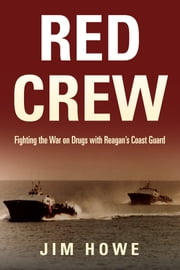 Red Crew - Fighting the War on Drugs with Reagan's Coast Guard ebook by Jim Howe