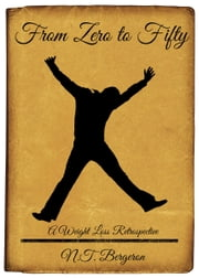 From Zero to Fifty: A Weight Loss Retrospective ebook by N.T. Bergeron