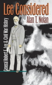 Lee Considered - General Robert E. Lee and Civil War History ebook by Alan T. Nolan