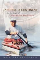 Canoeing a Continent - On the Trail of Alexander Mackenzie ebook by Max Finkelstein