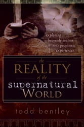 The Reality of the Supernatural World: Exploring Heavenly Realms and Prophetic Experiences ebook by Todd Bentley