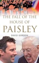 The Fall of the House of Paisley: The Downfall of Ian Paisley's Political Dynasty ebook by David Gordon