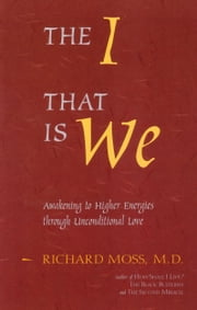 The I That Is We: Awakening to Higher Energies Through Unconditional Love ebook by Moss, Richard