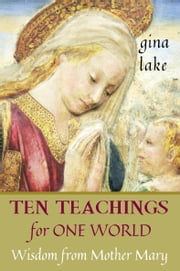 Ten Teachings for One World: Wisdom from Mother Mary ebook by Gina Lake