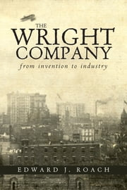 The Wright Company - From Invention to Industry ebook by Edward J. Roach
