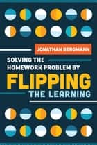 Solving the Homework Problem by Flipping the Learning ebook by Jonathan Bergmann