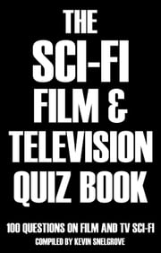 The Sci-fi Film & Television Quiz Book - 100 Questions on Film and TV Sci-fi ebook by Kevin Snelgrove