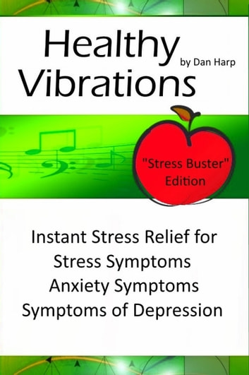 Healthy Vibrations Stress Buster Edition - Instant Stress Relief for Stress Symptoms, Anxiety Symptoms and Symptoms of Depression ebook by Dan Harp