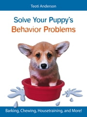 Solve Your Puppy's Behavior Problems - Barking, Chewing, Housetraining, and More! ebook by Teoti Anderson
