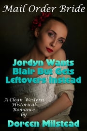 Mail Order Bride: Jordyn Wants Blair But Gets Leftovers Instead (A Clean Western Historical Romance) ebook by Doreen Milstead