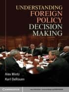 Understanding Foreign Policy Decision Making ebook by Alex Mintz, Karl DeRouen Jr