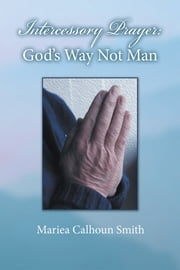 Intercessory Prayer: God's Way Not Man ebook by Mariea Calhoun Smith