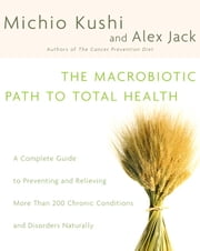 The Macrobiotic Path to Total Health - A Complete Guide to Naturally Preventing and Relieving More Than 200 Chronic Conditions and Disorders ebook by Michio Kushi, Alex Jack