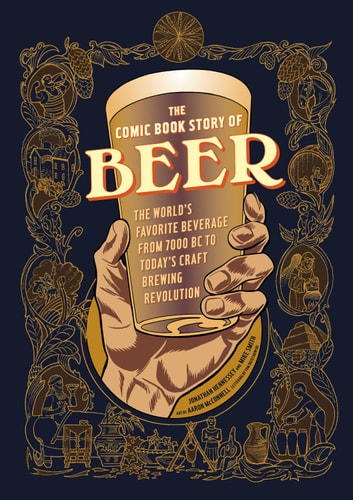 The Comic Book Story of Beer - The World's Favorite Beverage from 7000 BC to Today's Craft Brewing Revolution ebook by Jonathan Hennessey,Mike Smith,Aaron McConnell