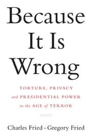 Because It Is Wrong: Torture, Privacy and Presidential Power in the Age of Terror ebook by Charles Fried, Gregory Fried
