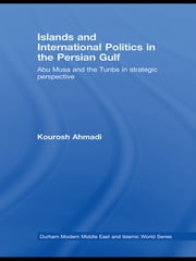 Islands and International Politics in the Persian Gulf - The Abu Musa and Tunbs in Strategic Context ebook by Kourosh Ahmadi