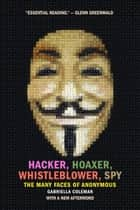 Hacker, Hoaxer, Whistleblower, Spy - The Many Faces of Anonymous ebook by Gabriella Coleman