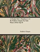 12 Etudes Vol. I. Numbers 1-12 by Fr D Ric Chopin for Solo Piano (1832) Op.10 ebook by Frédéric Chopin