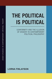 The Political is Political - Conformity and the Illusion of Dissent in Contemporary Political Philosophy ebook by Lorna Finlayson