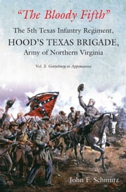 """The Bloody Fifth""—The 5th Texas Infantry Regiment, Hood's Texas Brigade, Army of Northern Virginia: Volume 2 - Gettysburg to Appomattox ebook by John Schmutz"