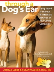 Through a Dog's Ear - Using Sound to Improve the Health and Behavior of Your Canine Companion ebook by Joshua Leeds,Susan Wagner, DVM