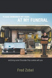 Please Remember My Name…At My Funeral - And Bring Some Chocolate Chip Cookies with You ebook by Fred Zobel