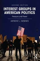 Interest Groups in American Politics - Pressure and Power ebook by Anthony J. Nownes