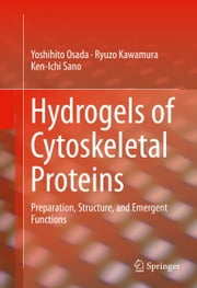 Hydrogels of Cytoskeletal Proteins - Preparation, Structure, and Emergent Functions ebook by Yoshihito Osada,Ryuzo Kawamura,Ken-Ichi Sano
