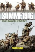 Somme 1916 - Success and Failure on the First Day of the Battle of the Somme ebook by Paul Kendall