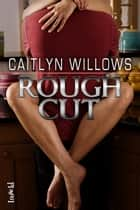 Rough Cut ebook by Caitlyn Willows