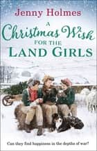A Christmas Wish for the Land Girls ebook by Jenny Holmes