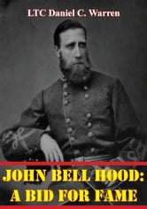 John Bell Hood: A Bid For Fame ebook by LTC Daniel C. Warren