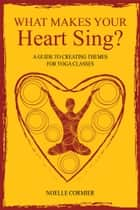 What Makes Your Heart Sing? - a guide to creating themes for yoga classes ebook by Noelle Cormier ERYT