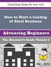 How to Start a Casting of Steel Business (Beginners Guide) ebook by Bess Pace,Sam Enrico