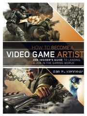 How to Become a Video Game Artist - The Insider's Guide to Landing a Job in the Gaming World ebook by Sam R. Kennedy