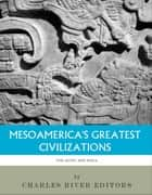 Mesoamerica's Greatest Civilizations: The History and Culture of the Maya and Aztec ebook by Charles River Editors
