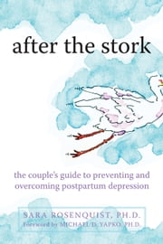 After the Stork - The Couple's Guide to Preventing and Overcoming Postpartum Depression ebook by Sara Rosenquist, PhD,Michael Yapko, PhD