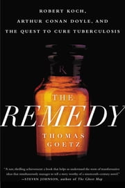 The Remedy - Robert Koch, Arthur Conan Doyle, and the Quest to Cure Tuberculosis ebook by Thomas Goetz