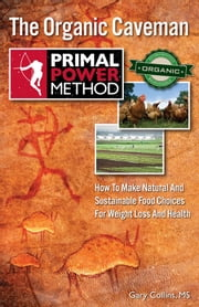 Primal Power Method The Organic Caveman - How To Make Natural And Sustainable Food Choices For Weight Loss And Health ebook by Gary Collins, MS