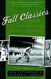 Fall Classics - The Best Writing About the World Series' First 100 Years ebook by Bill Littlefield,Richard Johnson